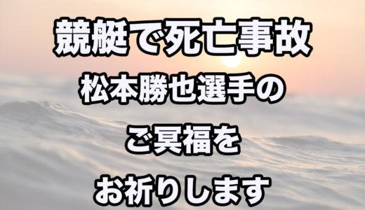 競艇・ボートレースで死亡事故。  松本勝也選手が死亡。詳細まとめ。ご冥福をお祈りします。